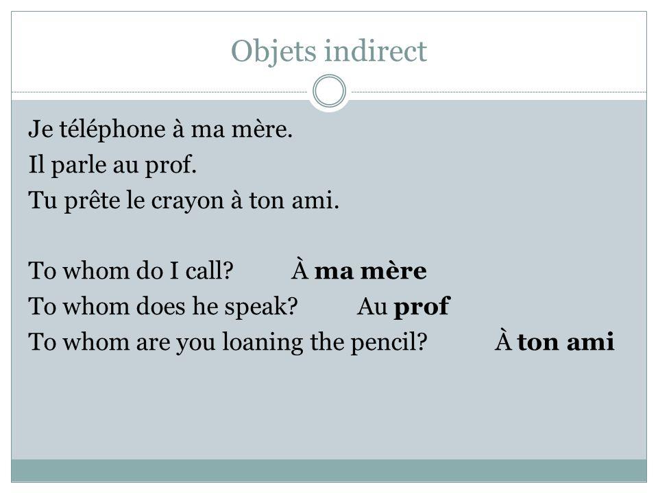 Objets indirect Je téléphone à ma mère. Il parle au prof.