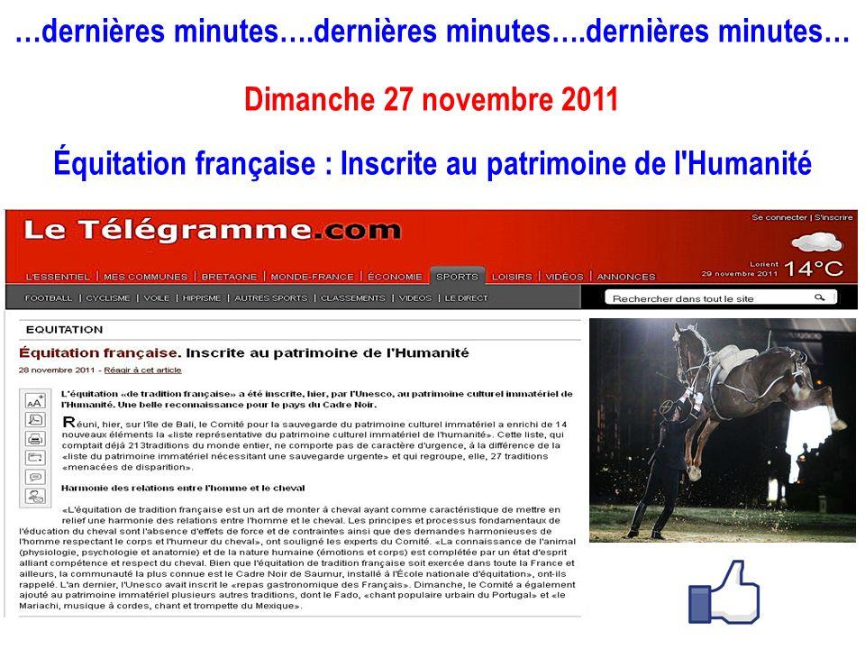 …dernières minutes….dernières minutes….dernières minutes… Dimanche 27 novembre 2011 Équitation française : Inscrite au patrimoine de l'Humanité
