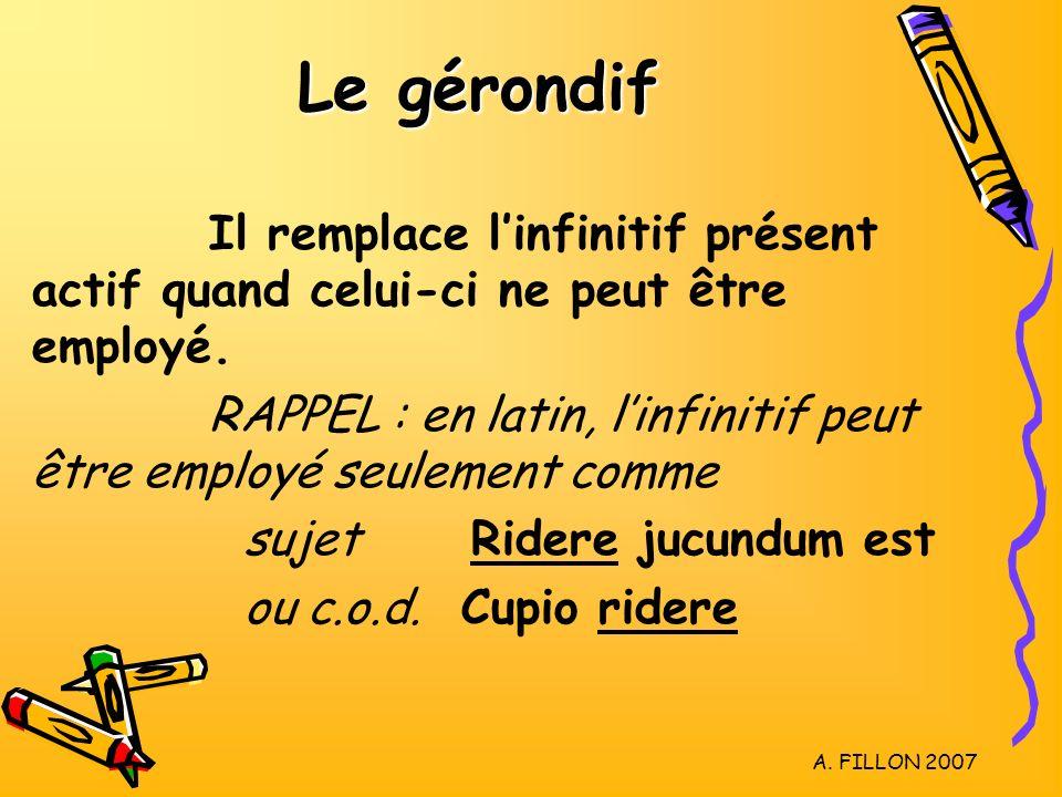 A. FILLON 2007 Le gérondif Il remplace linfinitif présent actif quand celui-ci ne peut être employé. RAPPEL : en latin, linfinitif peut être employé s