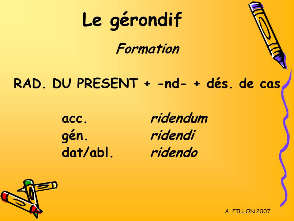 A.FILLON 2007 Le gérondif Formation RAD. DU PRESENT + -nd- + dés.