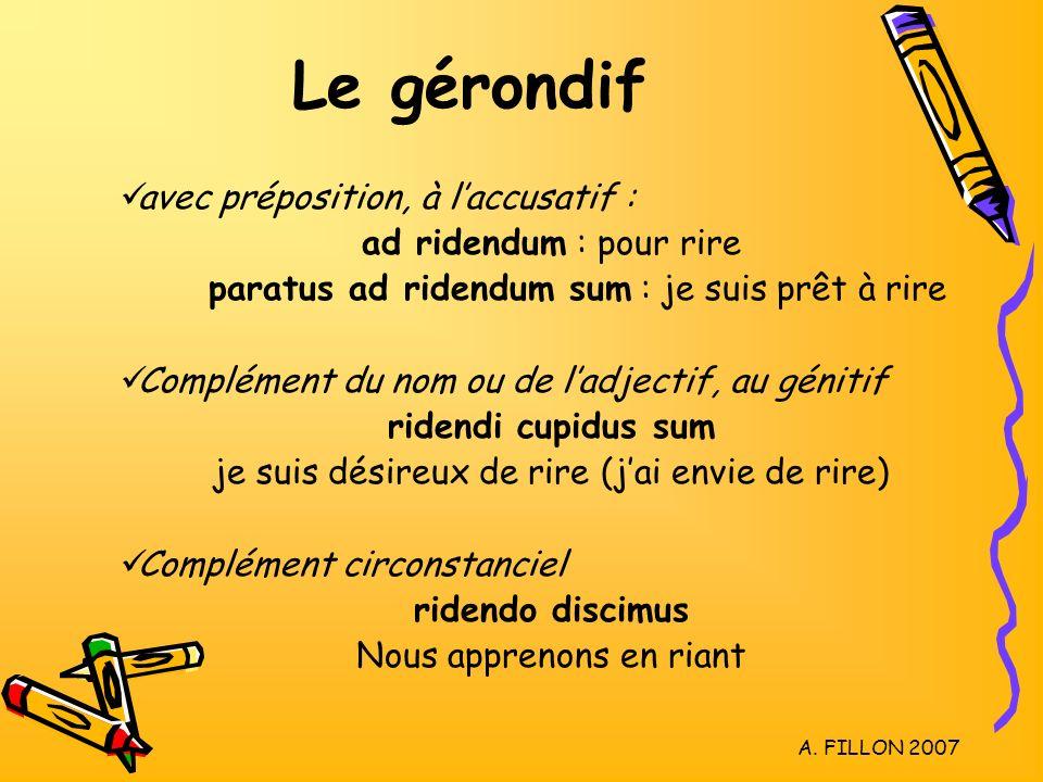 A. FILLON 2007 Le gérondif avec préposition, à laccusatif : ad ridendum : pour rire paratus ad ridendum sum : je suis prêt à rire Complément du nom ou
