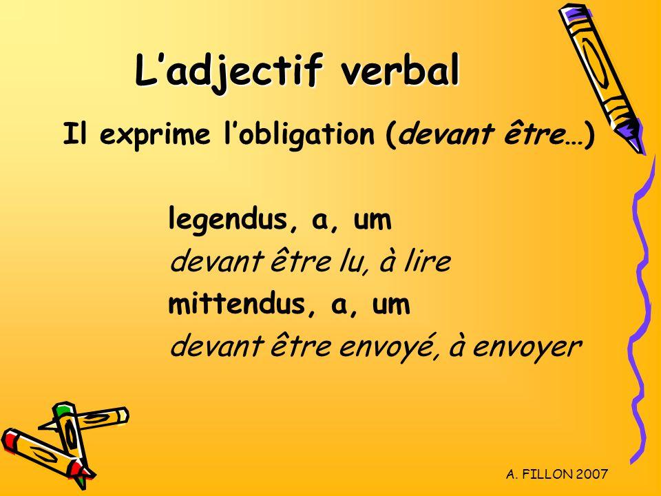 A. FILLON 2007 Ladjectif verbal Il exprime lobligation (devant être…) legendus, a, um devant être lu, à lire mittendus, a, um devant être envoyé, à en