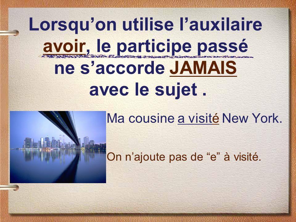 Lorsquon utilise lauxilaire avoir, le participe passé ne saccorde JAMAIS avec le sujet. Ma cousine a visité New York. On najoute pas de e à visité.