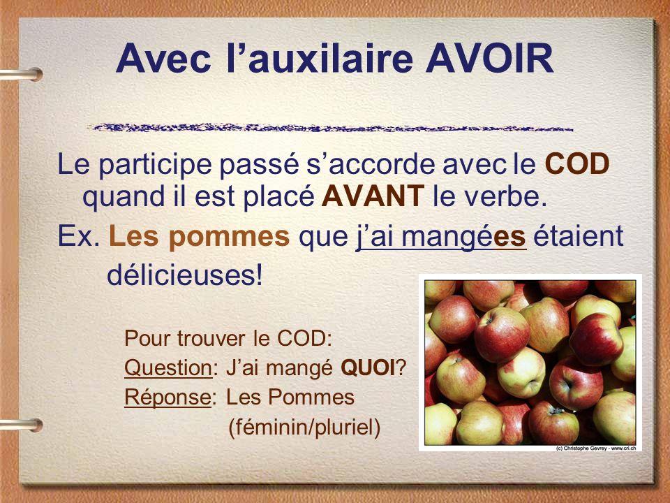 Avec lauxilaire AVOIR Le participe passé saccorde avec le COD quand il est placé AVANT le verbe. Ex. Les pommes que jai mangées étaient délicieuses! P