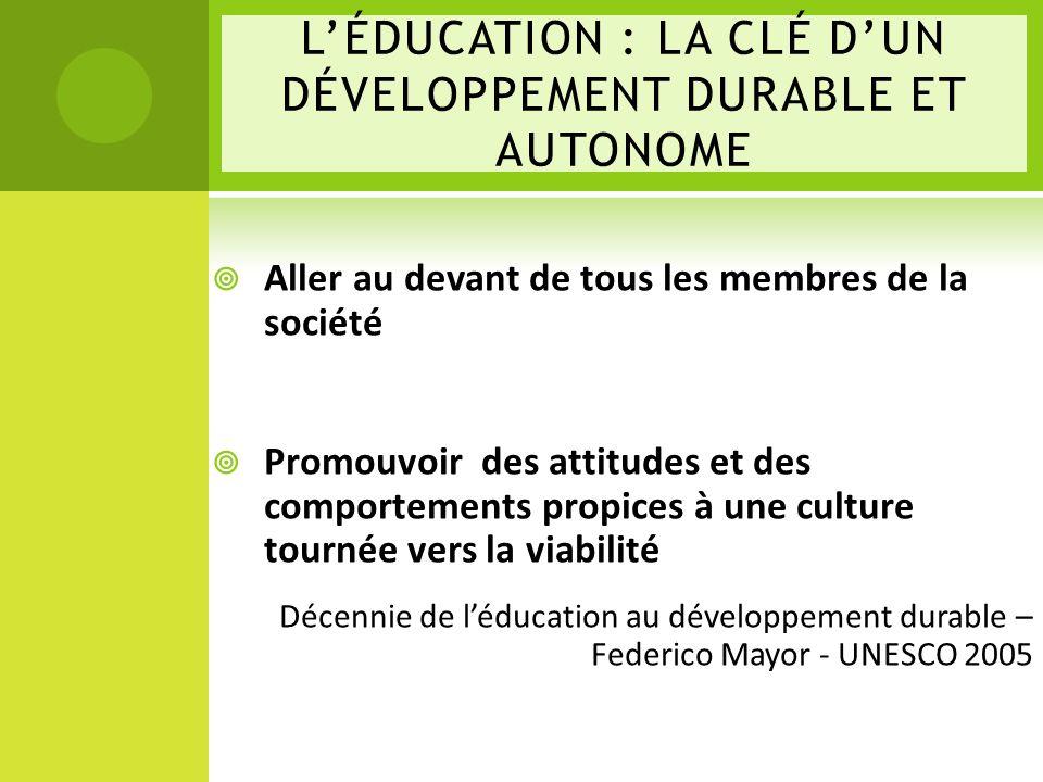 LÉDUCATION : LA CLÉ DUN DÉVELOPPEMENT DURABLE ET AUTONOME Aller au devant de tous les membres de la société Promouvoir des attitudes et des comportements propices à une culture tournée vers la viabilité Décennie de léducation au développement durable – Federico Mayor - UNESCO 2005