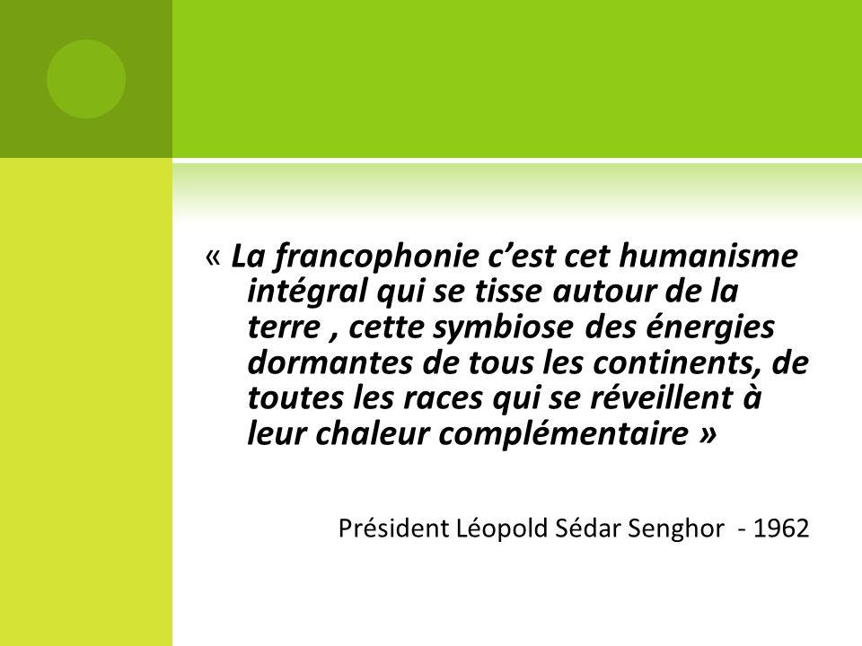 « La francophonie cest cet humanisme intégral qui se tisse autour de la terre, cette symbiose des énergies dormantes de tous les continents, de toutes les races qui se réveillent à leur chaleur complémentaire » Président Léopold Sédar Senghor - 1962