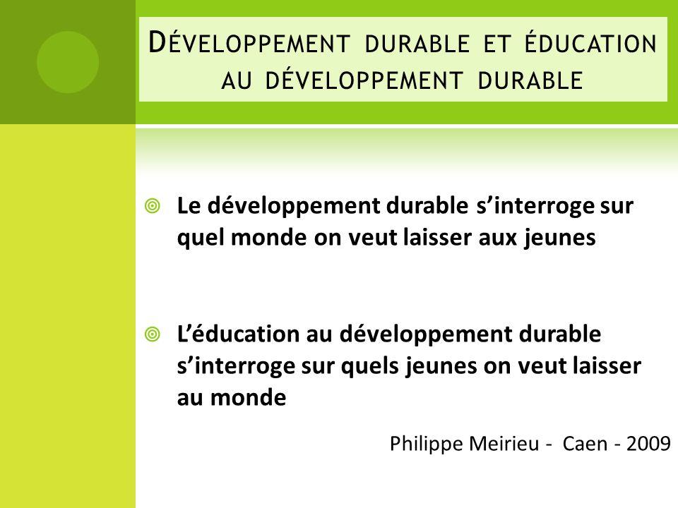 D ÉVELOPPEMENT DURABLE ET ÉDUCATION AU DÉVELOPPEMENT DURABLE Le développement durable sinterroge sur quel monde on veut laisser aux jeunes Léducation au développement durable sinterroge sur quels jeunes on veut laisser au monde Philippe Meirieu - Caen - 2009