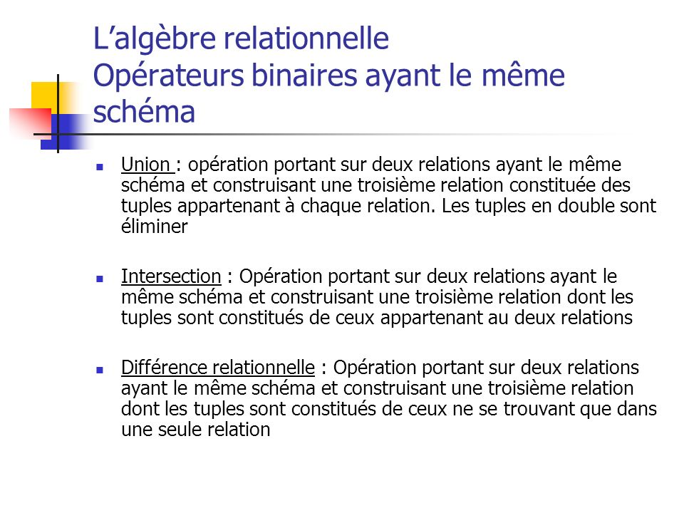 Lalgèbre relationnelle Opérateurs binaires ayant le même schéma Union : opération portant sur deux relations ayant le même schéma et construisant une