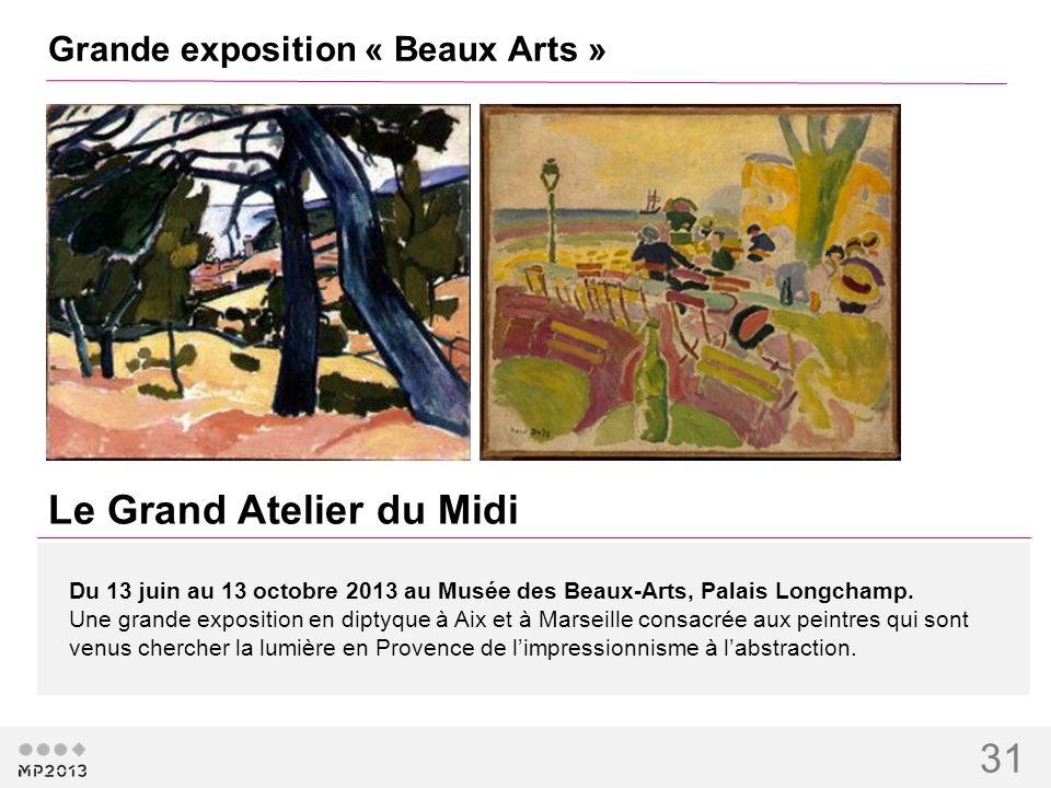 31 Grande exposition « Beaux Arts » Le Grand Atelier du Midi Du 13 juin au 13 octobre 2013 au Musée des Beaux-Arts, Palais Longchamp. Une grande expos