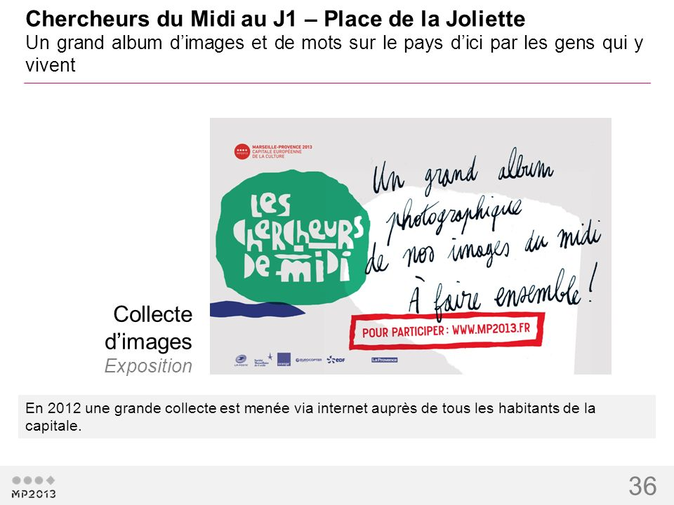 36 Chercheurs du Midi au J1 – Place de la Joliette Un grand album dimages et de mots sur le pays dici par les gens qui y vivent En 2012 une grande col