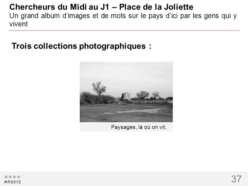 37 Chercheurs du Midi au J1 – Place de la Joliette Un grand album dimages et de mots sur le pays dici par les gens qui y vivent Paysages, là où on v