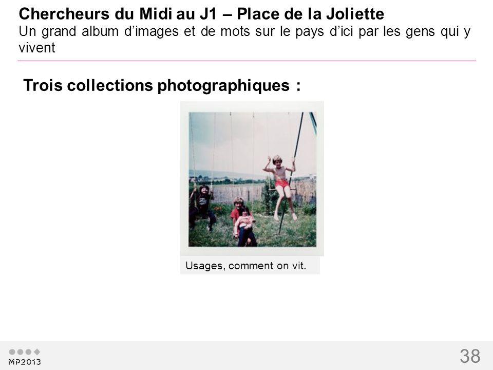 38 Chercheurs du Midi au J1 – Place de la Joliette Un grand album dimages et de mots sur le pays dici par les gens qui y vivent Usages, comment on vit