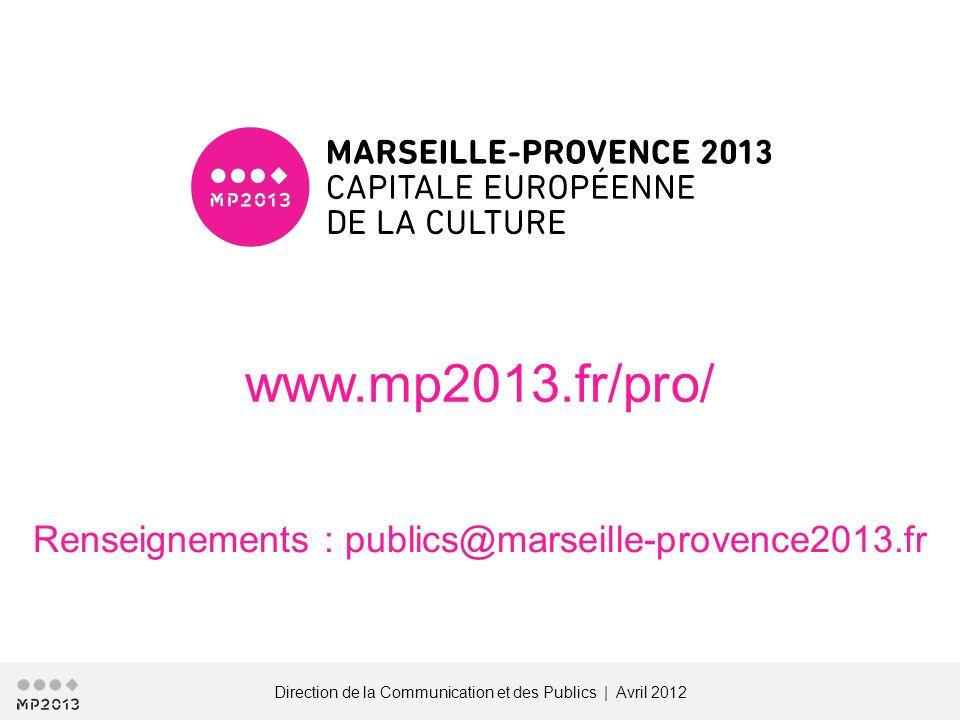 Direction de la Communication et des Publics | Avril 2012 www.mp2013.fr/pro/ Renseignements : publics@marseille-provence2013.fr
