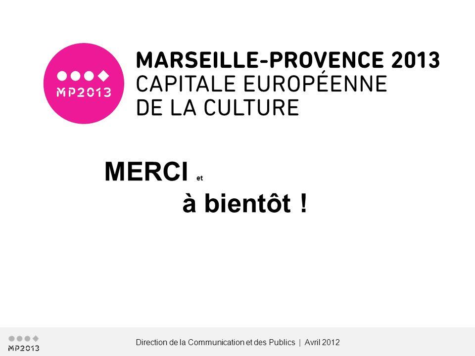 Direction de la Communication et des Publics | Avril 2012 MERCI et à bientôt !