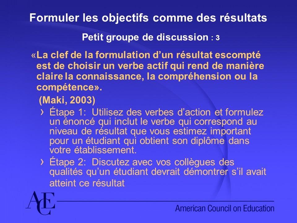 Formuler les objectifs comme des résultats Petit groupe de discussion : 3 «La clef de la formulation dun résultat escompté est de choisir un verbe actif qui rend de manière claire la connaissance, la compréhension ou la compétence».
