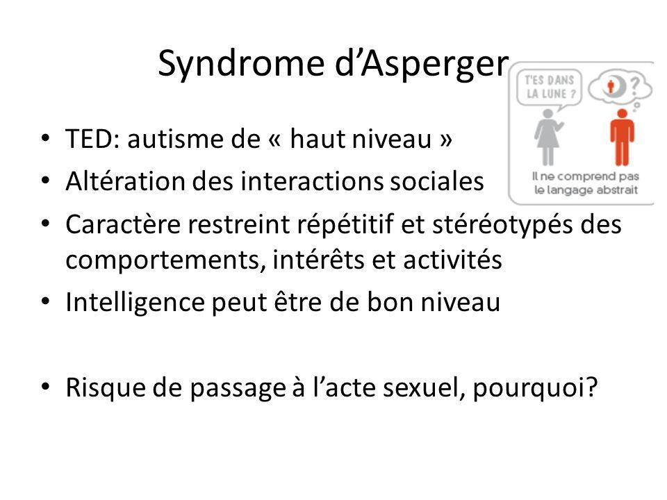 Syndrome dAsperger TED: autisme de « haut niveau » Altération des interactions sociales Caractère restreint répétitif et stéréotypés des comportements, intérêts et activités Intelligence peut être de bon niveau Risque de passage à lacte sexuel, pourquoi?