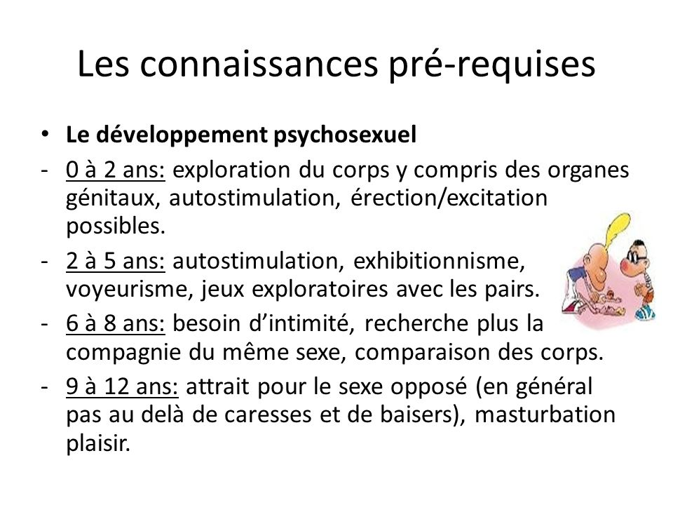 Les connaissances pré-requises Le développement psychosexuel -0 à 2 ans: exploration du corps y compris des organes génitaux, autostimulation, érection/excitation possibles.