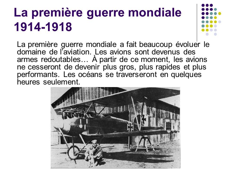 La première guerre mondiale 1914-1918 La première guerre mondiale a fait beaucoup évoluer le domaine de laviation. Les avions sont devenus des armes r