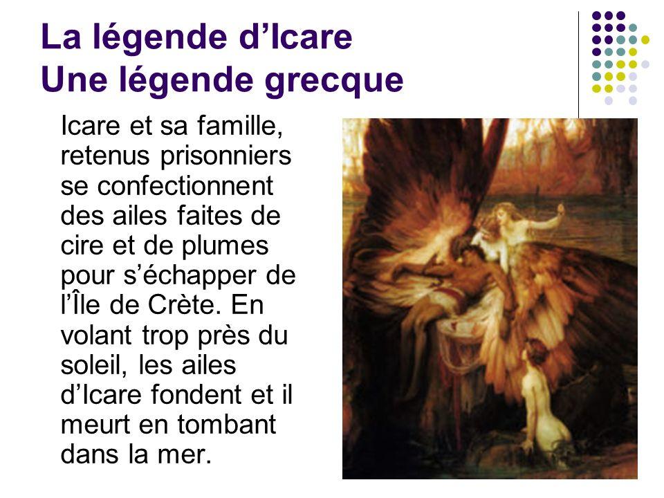 La légende dIcare Une légende grecque Icare et sa famille, retenus prisonniers se confectionnent des ailes faites de cire et de plumes pour séchapper