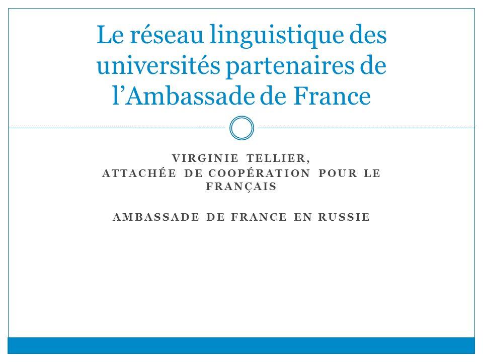 VIRGINIE TELLIER, ATTACHÉE DE COOPÉRATION POUR LE FRANÇAIS AMBASSADE DE FRANCE EN RUSSIE Le réseau linguistique des universités partenaires de lAmbass