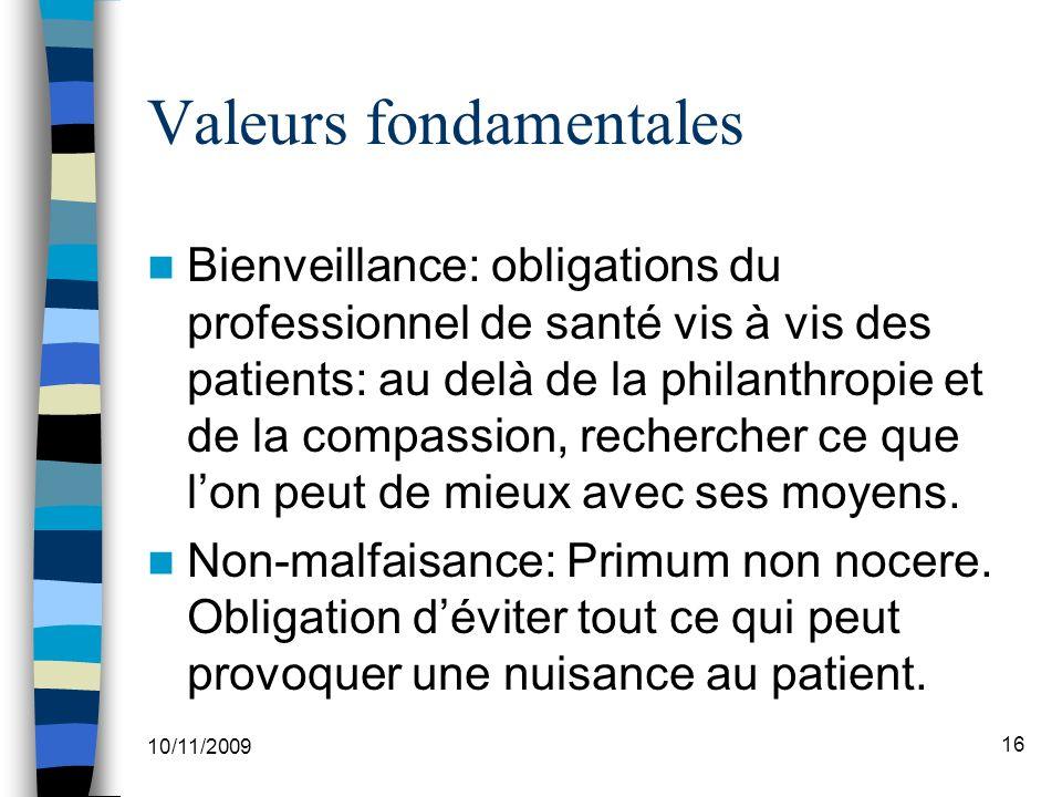 10/11/2009 16 Valeurs fondamentales Bienveillance: obligations du professionnel de santé vis à vis des patients: au delà de la philanthropie et de la compassion, rechercher ce que lon peut de mieux avec ses moyens.