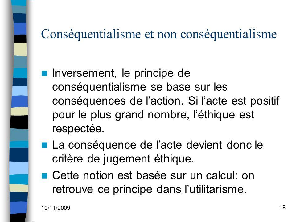 10/11/2009 18 Conséquentialisme et non conséquentialisme Inversement, le principe de conséquentialisme se base sur les conséquences de laction.
