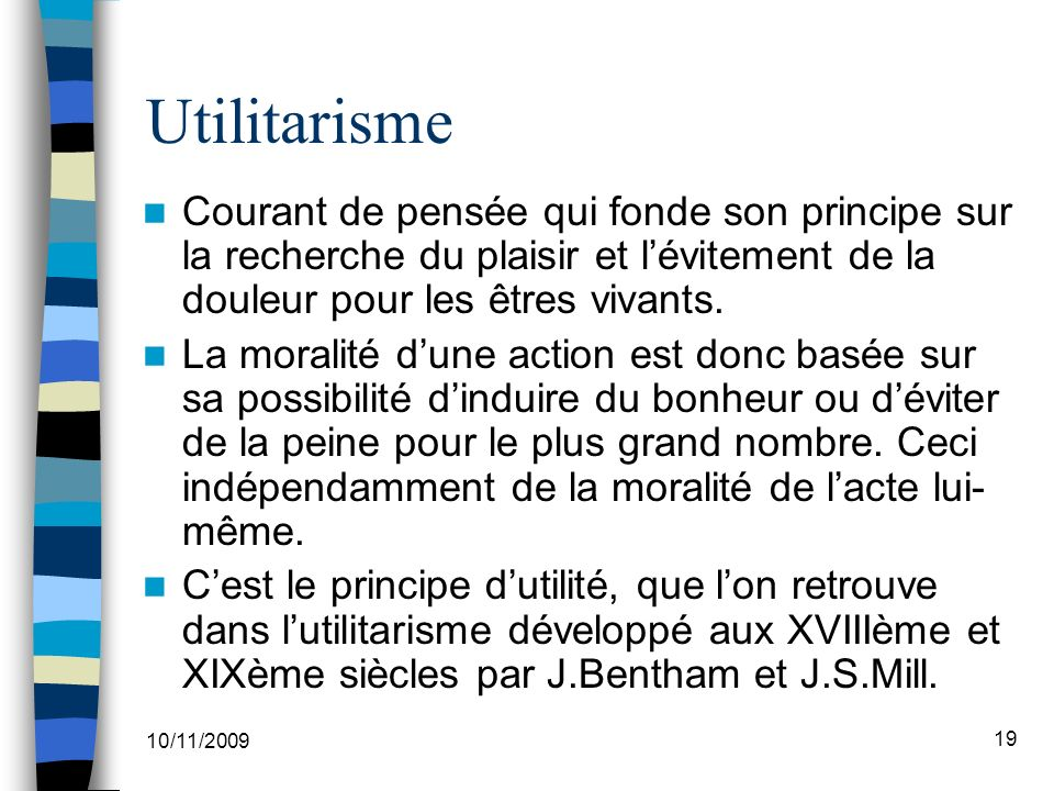 10/11/2009 19 Utilitarisme Courant de pensée qui fonde son principe sur la recherche du plaisir et lévitement de la douleur pour les êtres vivants.