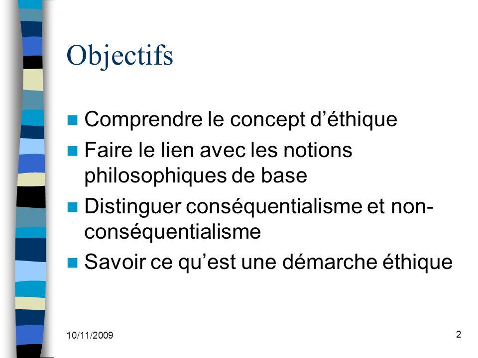 10/11/2009 2 Objectifs Comprendre le concept déthique Faire le lien avec les notions philosophiques de base Distinguer conséquentialisme et non- conséquentialisme Savoir ce quest une démarche éthique