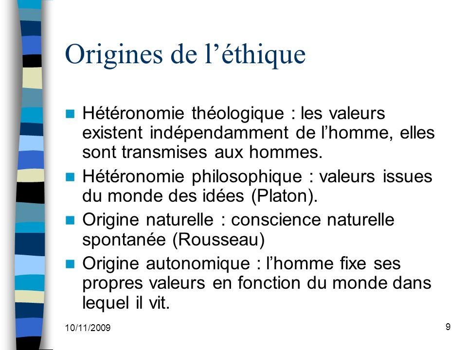 10/11/2009 9 Origines de léthique Hétéronomie théologique : les valeurs existent indépendamment de lhomme, elles sont transmises aux hommes.