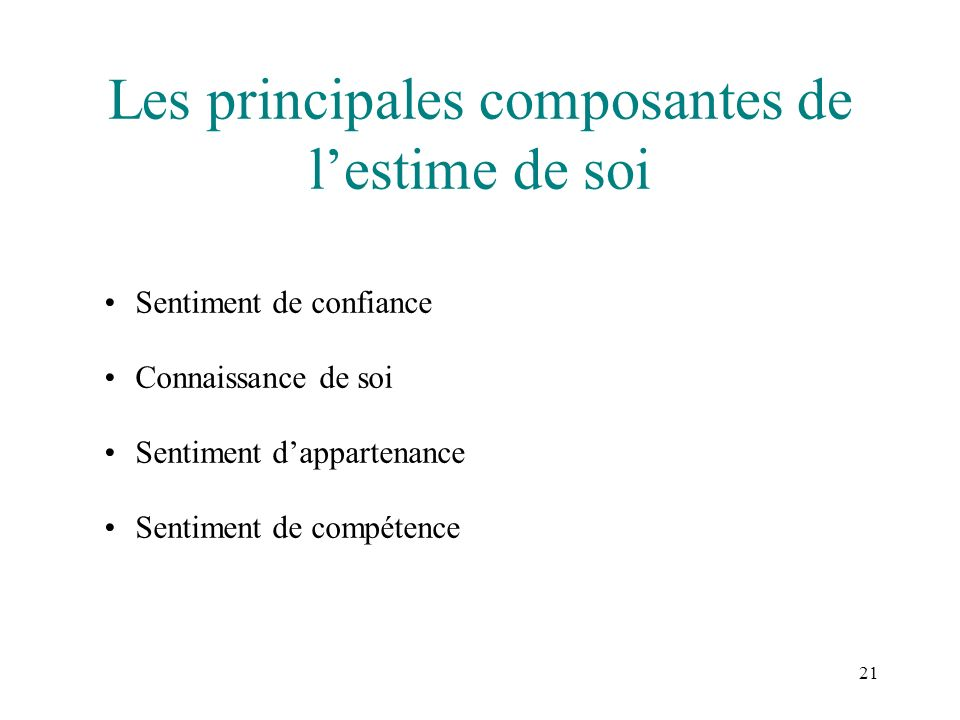 21 Les principales composantes de lestime de soi Sentiment de confiance Connaissance de soi Sentiment dappartenance Sentiment de compétence
