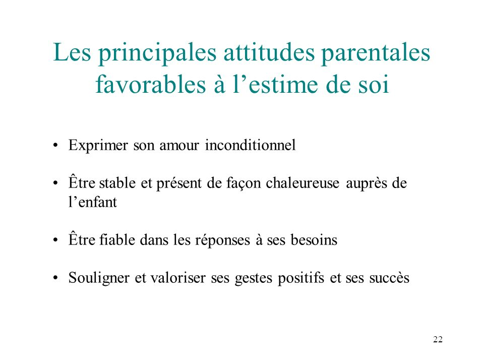 22 Les principales attitudes parentales favorables à lestime de soi Exprimer son amour inconditionnel Être stable et présent de façon chaleureuse aupr