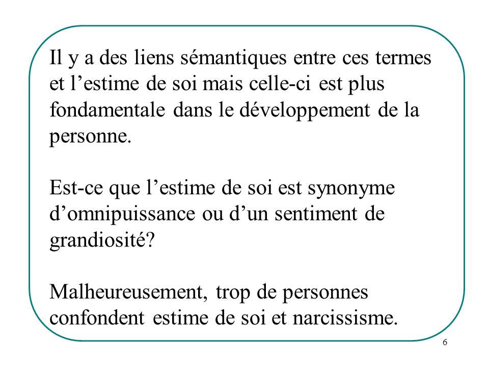 6 Il y a des liens sémantiques entre ces termes et lestime de soi mais celle-ci est plus fondamentale dans le développement de la personne. Est-ce que
