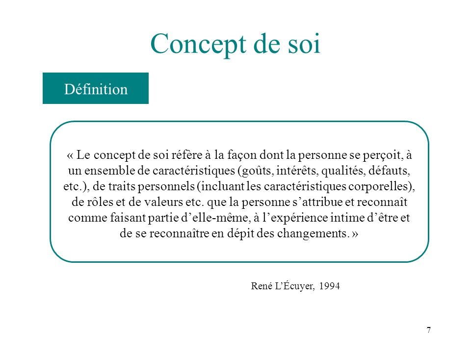 7 Concept de soi « Le concept de soi réfère à la façon dont la personne se perçoit, à un ensemble de caractéristiques (goûts, intérêts, qualités, défa