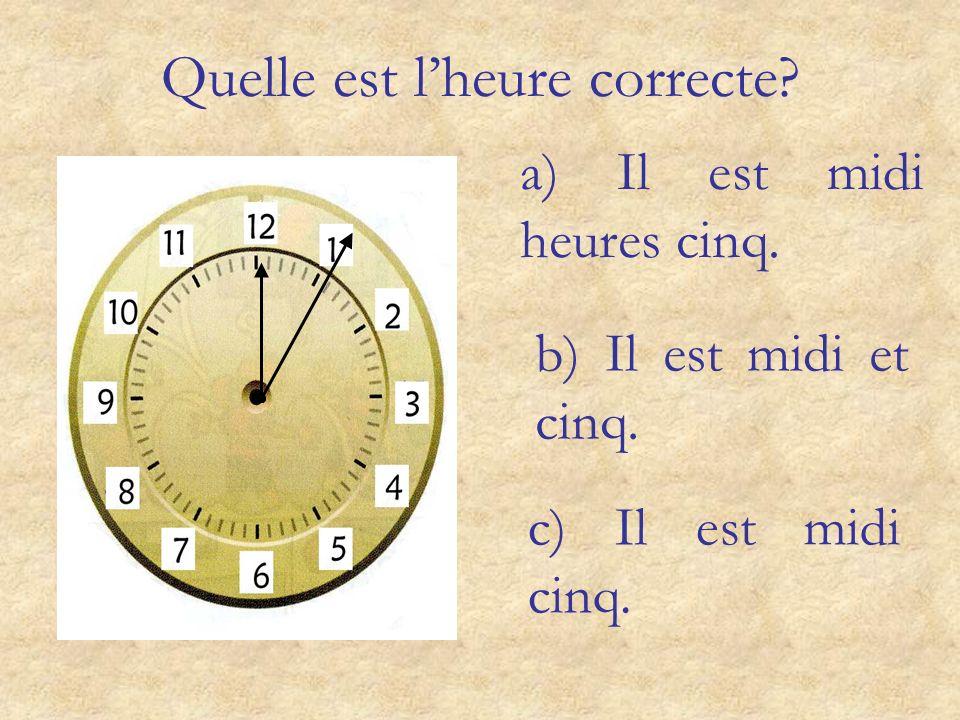 Quelle est lheure correcte? a) Il est six heures moins quart. b) Il est six heures moins le quart. c) Il est trois heures et demie.