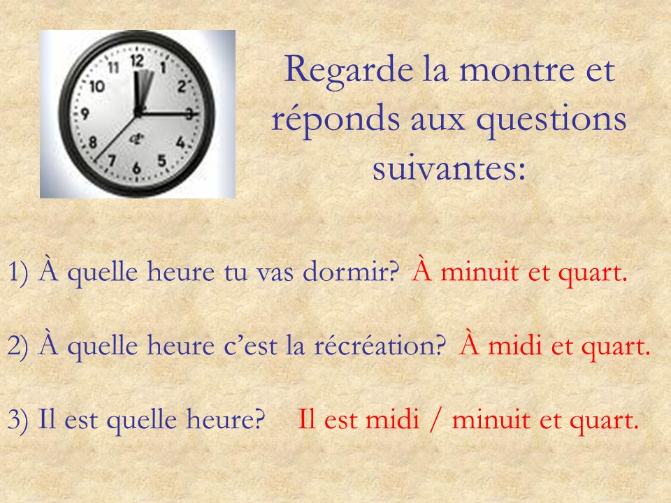 Regarde la montre et réponds aux questions suivantes: 1 ) À quelle heure tu vas dormir?À minuit et quart.