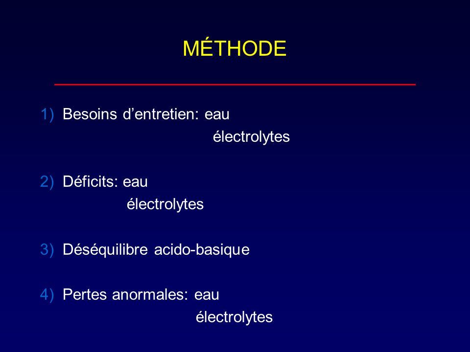 MÉTHODE _______________________________ 1) Besoins dentretien: eau électrolytes 2) Déficits: eau électrolytes 3) Déséquilibre acido-basique 4) Pertes