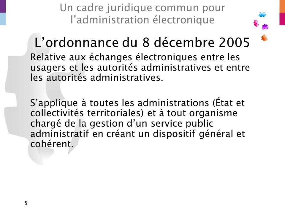 5 Un cadre juridique commun pour ladministration électronique Lordonnance du 8 décembre 2005 Relative aux échanges électroniques entre les usagers et