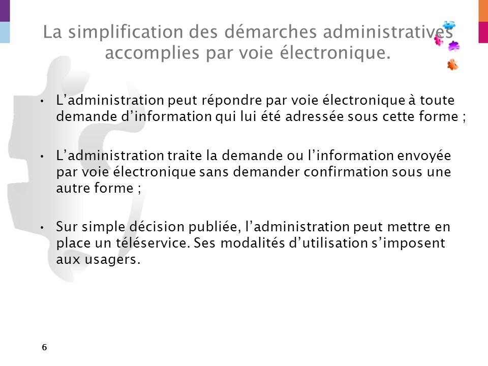 6 La simplification des démarches administratives accomplies par voie électronique. Ladministration peut répondre par voie électronique à toute demand