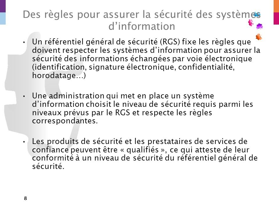 8 Des règles pour assurer la sécurité des systèmes dinformation Un référentiel général de sécurité (RGS) fixe les règles que doivent respecter les sys