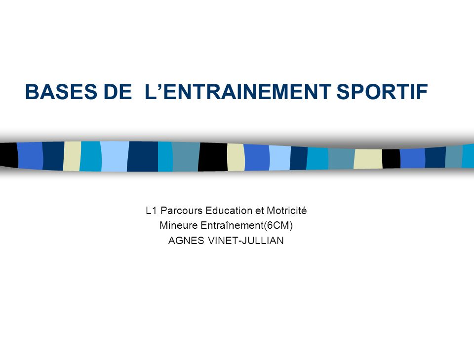 BASES DE LENTRAINEMENT SPORTIF L1 Parcours Education et Motricité Mineure Entraînement(6CM) AGNES VINET-JULLIAN