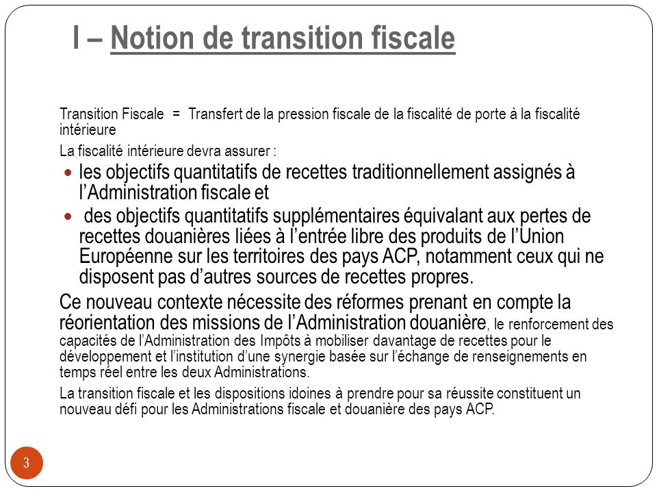 I – Notion de transition fiscale Transition Fiscale = Transfert de la pression fiscale de la fiscalité de porte à la fiscalité intérieure La fiscalité