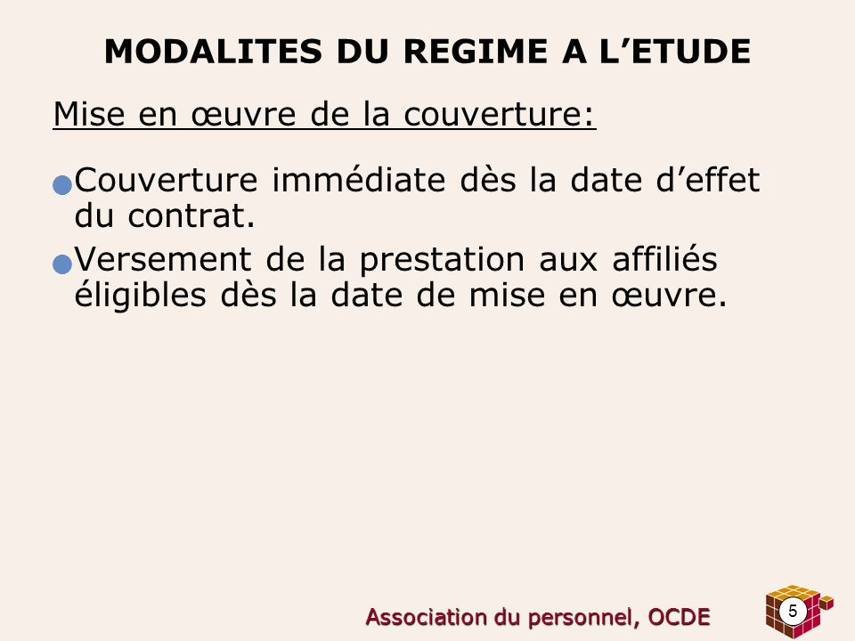 5 Association du personnel, OCDE MODALITES DU REGIME A LETUDE Mise en œuvre de la couverture: Couverture immédiate dès la date deffet du contrat. Vers