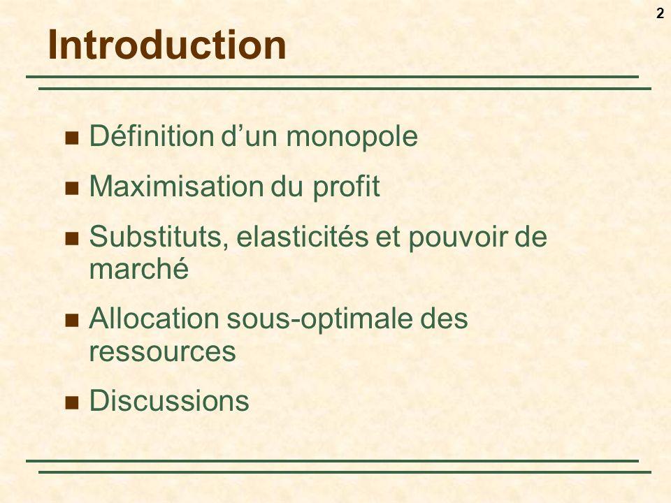 2 Introduction Définition dun monopole Maximisation du profit Substituts, elasticités et pouvoir de marché Allocation sous-optimale des ressources Discussions