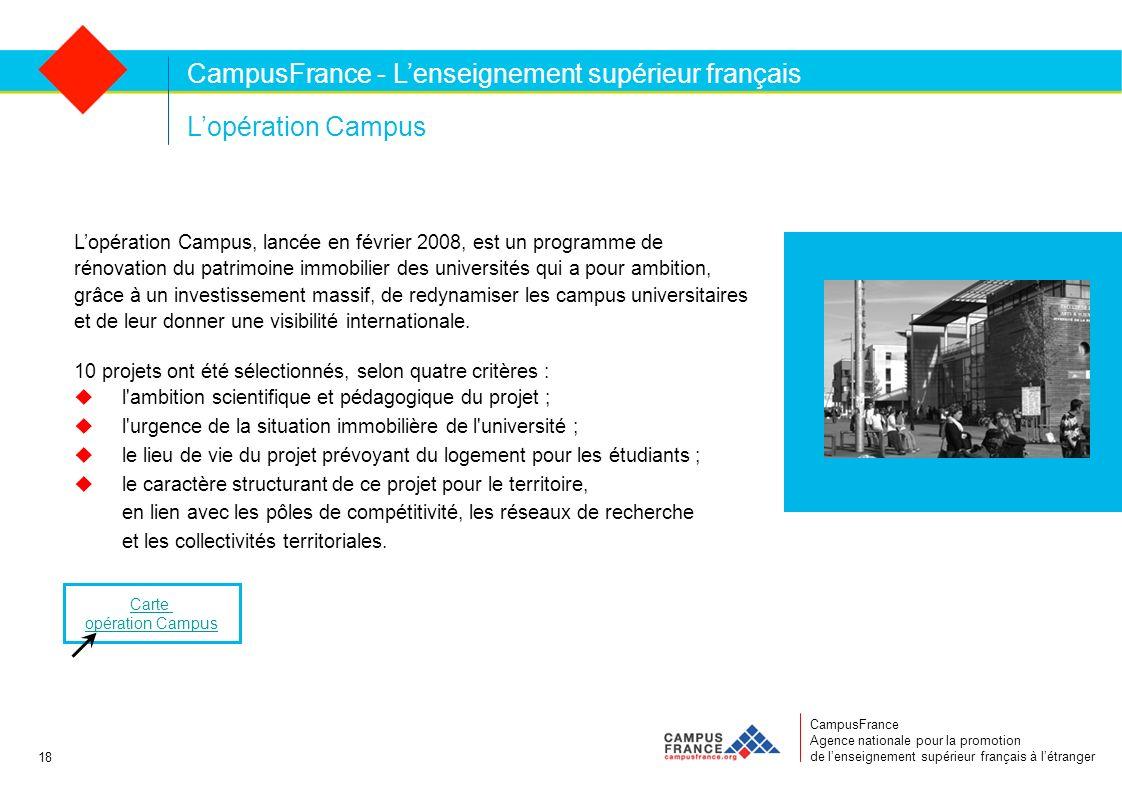 CampusFrance Agence nationale pour la promotion de lenseignement supérieur français à létranger Lopération Campus Lopération Campus, lancée en février 2008, est un programme de rénovation du patrimoine immobilier des universités qui a pour ambition, grâce à un investissement massif, de redynamiser les campus universitaires et de leur donner une visibilité internationale.