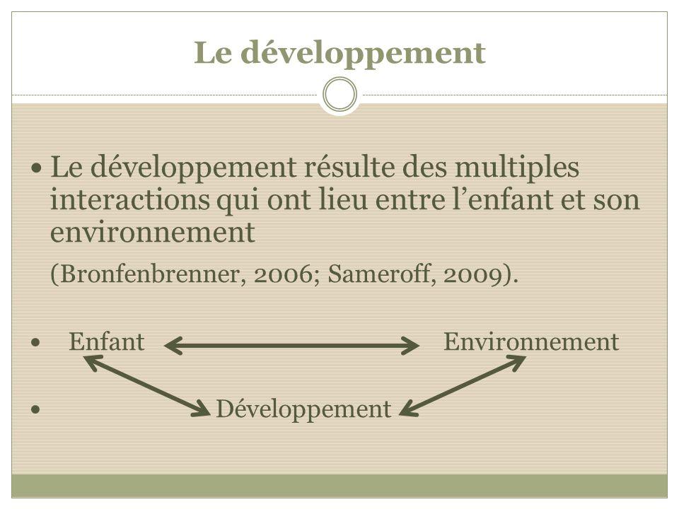 Le développement Le développement résulte des multiples interactions qui ont lieu entre lenfant et son environnement (Bronfenbrenner, 2006; Sameroff,