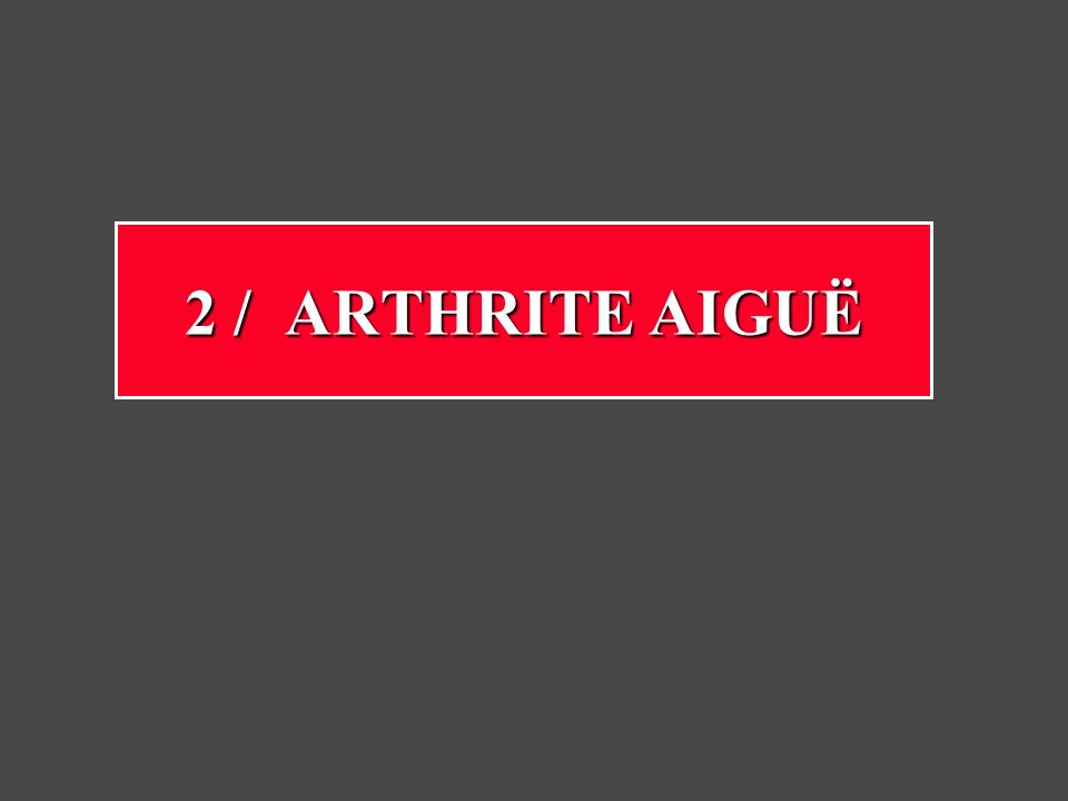Arthrite aiguë Elle atteint surtout lenfant avant 3 ans (nouveau-né ++) Atteint surtout le genou et la hanche