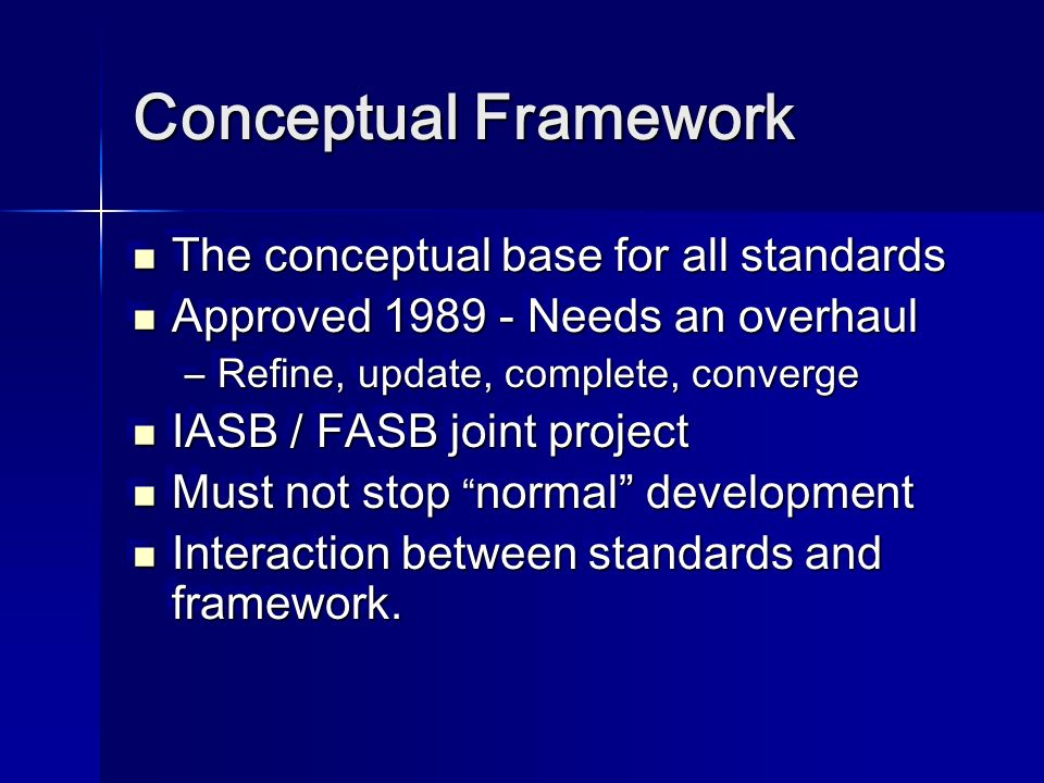 Conceptual Framework The conceptual base for all standards The conceptual base for all standards Approved 1989 - Needs an overhaul Approved 1989 - Needs an overhaul –Refine, update, complete, converge IASB / FASB joint project IASB / FASB joint project Must not stop normal development Must not stop normal development Interaction between standards and framework.