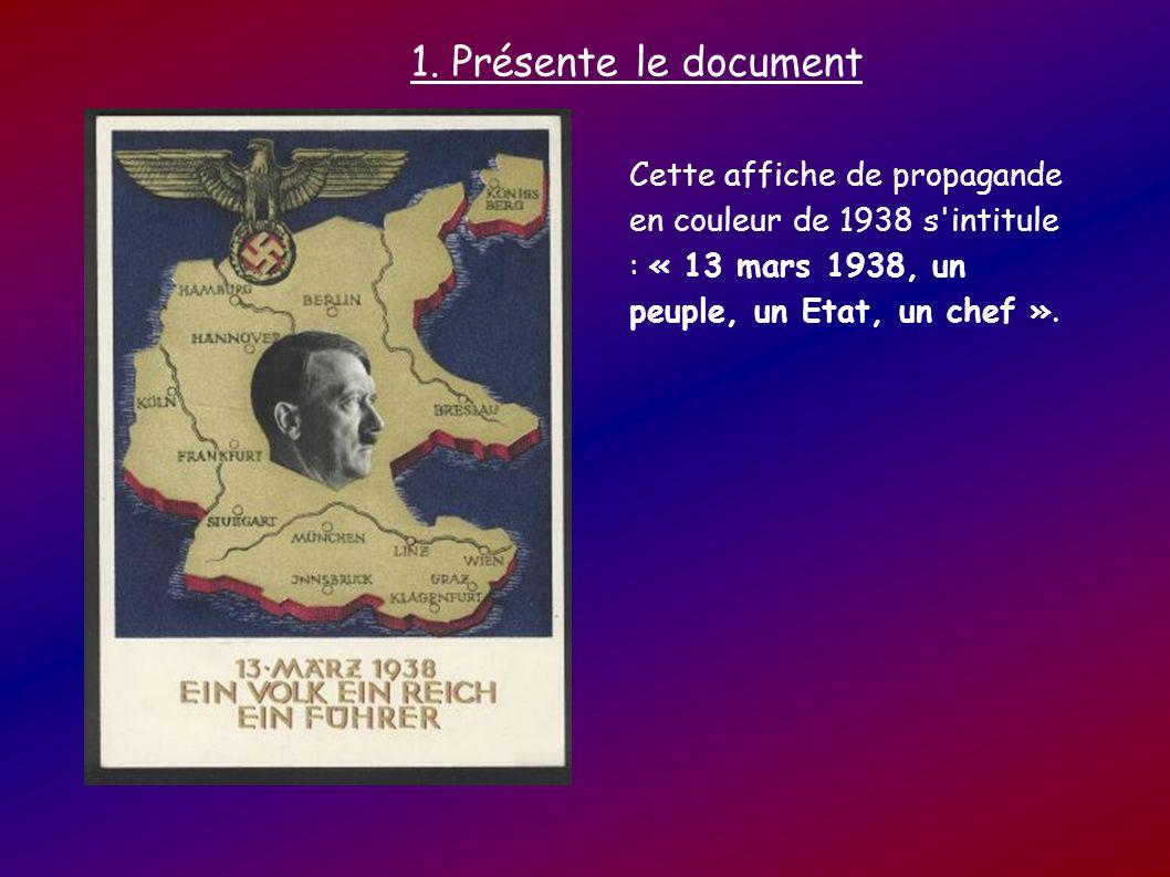 1. Présente le document Cette affiche de propagande en couleur de 1938 s'intitule : « 13 mars 1938, un peuple, un Etat, un chef ».
