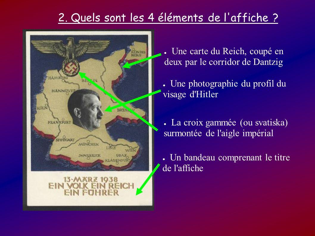 2. Quels sont les 4 éléments de l'affiche ? Une carte du Reich, coupé en deux par le corridor de Dantzig Une photographie du profil du visage d'Hitler