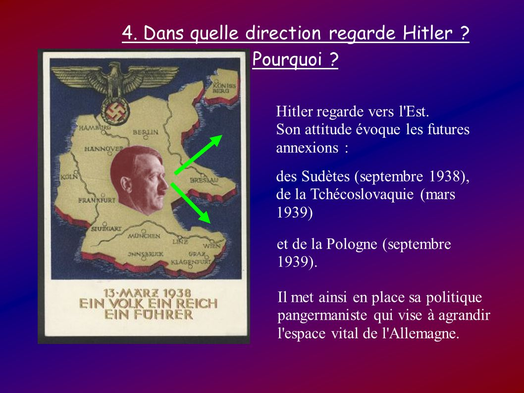 4. Dans quelle direction regarde Hitler ? Pourquoi ? Hitler regarde vers l'Est. Son attitude évoque les futures annexions : des Sudètes (septembre 193